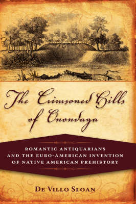 The Crimsoned Hills of Onondaga: Romantic Antiquarians and the Euro-American Invention of Native American Prehistory (Hardback)