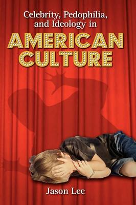 Celebrity, Pedophilia, and Ideology in American Culture (Hardback)