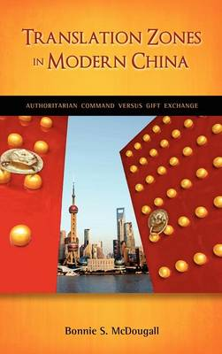 Translation Zones in Modern China: Authoritarian Command Versus Gift Exchange - Culture, Literature, & Religion in Greater China (Hardback)