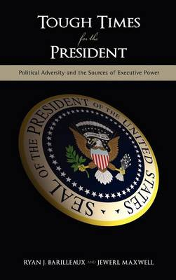Tough Times for the President: Political Adversity and the Sources of Executive Power (Hardback)