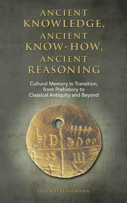 Ancient Knowledge, Ancient Know-How, Ancient Reasoning: Cultural Memory in Transition from Prehistory to Classical Antiquity and Beyond (Hardback)