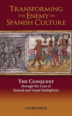 Transforming the Enemy in Spanish Culture: The Conquest Through the Lens of Textual and Visual Multiplicity (Hardback)