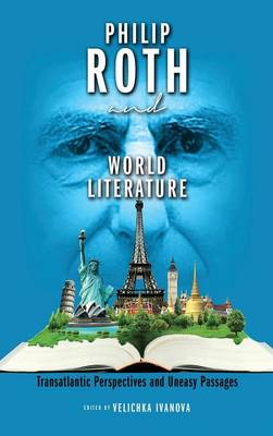 Philip Roth and World Literature: Transatlantic Perspectives and Uneasy Passages (Hardback)