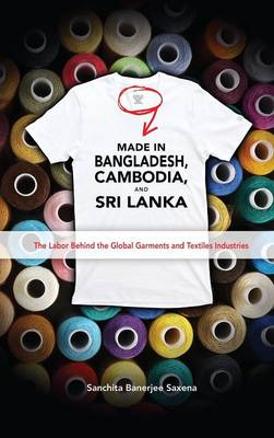 Made in Bangladesh, Cambodia, and Sri Lanka: The Labor Behind the Global Garments and Textiles Industries (Hardback)