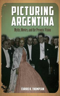 Picturing Argentina: Myths, Movies, and the Peronist Vision - Cambria Studies in Latin American Literatures and Cultures (Hardback)