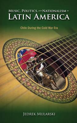 Music, Politics, and Nationalism in Latin America: Chile During the Cold War Era (Hardback)