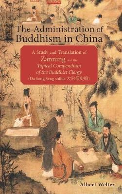 The Administration of Buddhism in China: A Study and Translation of Zanning and the Topical Compendium of the Buddhist Clergy (Da Song Seng shilue) (Hardback)