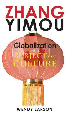 Zhang Yimou: Globalization and the Subject of Culture - Cambria Sinophone World (Hardback)