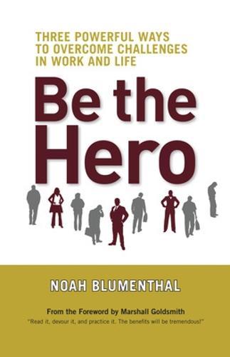 Be The Hero: Three Powerful Ways to Overcome Challenges in Work and Life: Three Powerful Ways to Overcome Challenges in Work and Life (Hardback)