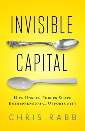 Invisible Capital: How Unseen Forces Shape Entrepreneurial Opportunity (Paperback)