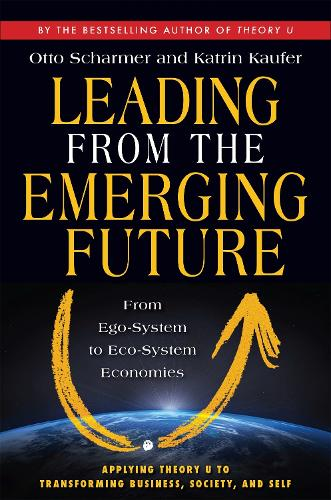 Leading from the Emerging Future; From Ego-System to Eco-System Economies: From Ego-System to Eco-System Economies (Paperback)