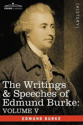 The Writings & Speeches of Edmund Burke: Volume V - Observations on the Conduct of the Minority; Thoughts and Details on Scarcity; Three Letters to a (Paperback)