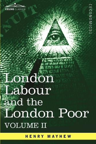 London Labour and the London Poor: A Cyclopaedia of the Condition and Earnings of Those That Will Work, Those That Cannot Work, and Those That Will No (Paperback)