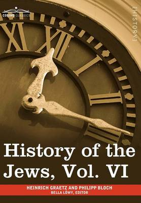 History of the Jews, Vol. VI (in Six Volumes): Containing a Memoir of the Author by Dr. Philipp Bloch, a Chronological Table of Jewish History and an (Hardback)