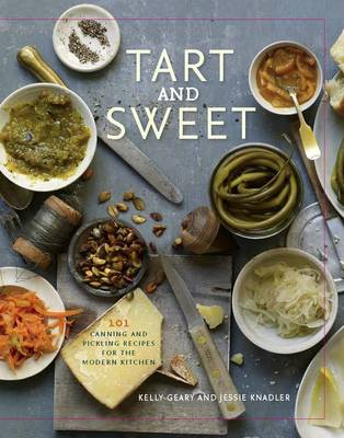 Tart & Sweet: 101 Canning Recipes for the Modern Kitchen (Hardback)
