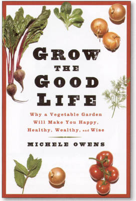 Grow the Good Life: Why a Vegetable Garden Will Make You Happy Healthy, Wealthy, and Wise (Hardback)