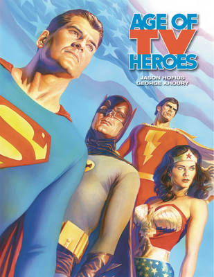 Age Of TV Heroes: The Live-Action Adventures Of Your Favorite Comic Book Characters (Hardback)
