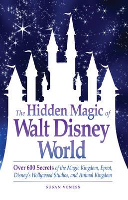 The Hidden Magic of Walt Disney World: Over 600 Secrets of the Magic Kingdom, Epcot, Disney's Hollywood Studios, and Animal Kingdom (Paperback)