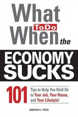 What to Do When the Economy Sucks: 101 Tips to Help You Hold on to Your Job, Your House, and Your Lifestyle (Paperback)