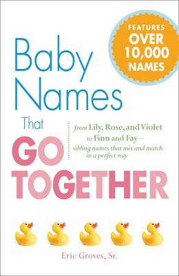 Baby Names That Go Together: From Lily, Rose, and Violet to Finn and Fay - Sibling Names That Mix and Match in a Perfect Way (Paperback)