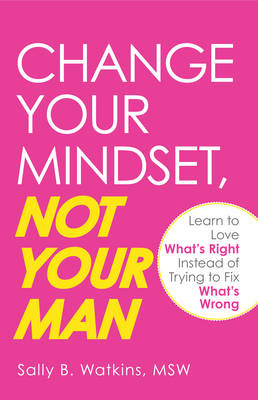 Change Your Mindset, Not Your Man: Learn to Love What's Right Instead of Trying to Fix What's Wrong (Paperback)