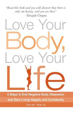 Love Your Body, Love Your Life: 5 Steps to End Negative Body Obsession and Start Living Happily and Confidently (Paperback)