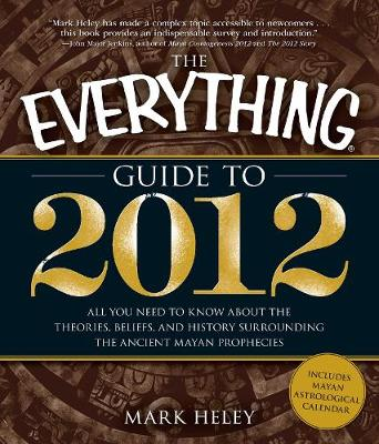 The Everything Guide to 2012: All you need to know about the theories, beliefs, and history surrounding the ancient Mayan prophecies - Everything (R) (Paperback)