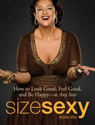 Size Sexy: How to Look Good, Feel Good, and be Happy - at Any Size (Paperback)