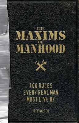 The Maxims of Manhood: 100 Rules Every Real Man Must Live By (Paperback)