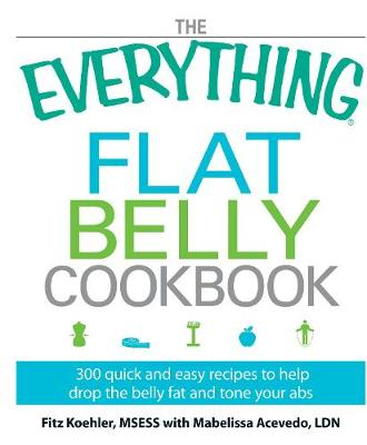 The Everything Flat Belly Cookbook: 300 Quick and Easy Recipes to help drop the belly fat and tone your abs - Everything (R) (Paperback)