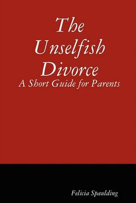The Unselfish Divorce: A Short Guide for Parents (Paperback)