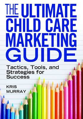 The Ultimate Child Care Marketing Guide: Tactics, Tools and Strategies for Success (Paperback)