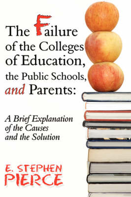 The Failure of the Colleges of Education, the Public Schools, and Parents: A Brief Explanation of the Causes and the Solution (Paperback)