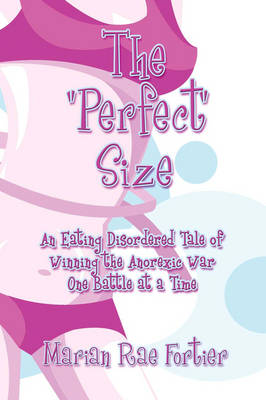 The Perfect Size: An Eating Disordered Tale of Winning the Anorexic War One Battle at a Time (Paperback)