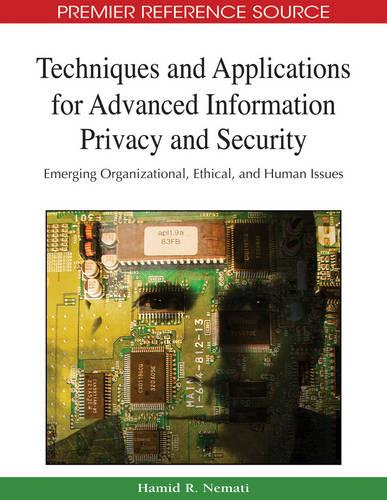 Techniques and Applications for Advanced Information Privacy and Security: Emerging Organizational, Ethical, and Human Issues (Hardback)