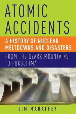 Atomic Accidents: A History of Nuclear Meltdowns and Disasters: From the Ozark Mountains to Fukushima (Hardback)