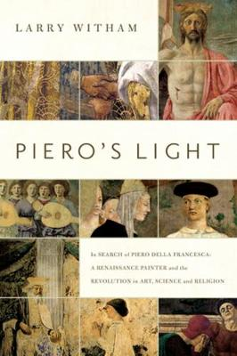 Piero's Light: In Search of Piero della Francesca: A Renaissance Painter and the Revolution in Art, Science, and Religion (Hardback)