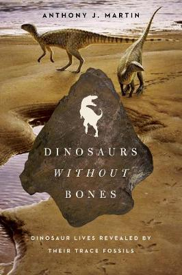Dinosaurs Without Bones: Dinosaur Lives Revealed by their Trace Fossils (Hardback)