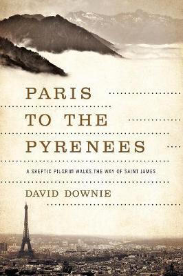 Paris to the Pyrenees: A Skeptic Pilgrim Walks the Way of Saint James (Paperback)