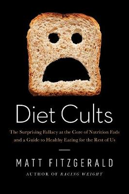 Diet Cults: The Surprising Fallacy at the Core of Nutrition Fads and a Guide to Healthy Eating for the Rest of US (Hardback)
