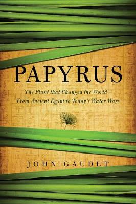 Papyrus: The Plant that Changed the World: From Ancient Egypt to Today's Water Wars (Hardback)