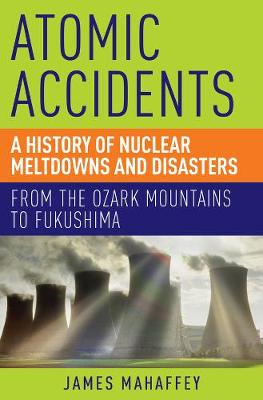 Atomic Accidents: A History of Nuclear Meltdowns and Disasters: From the Ozark Mountains to Fukushima (Paperback)