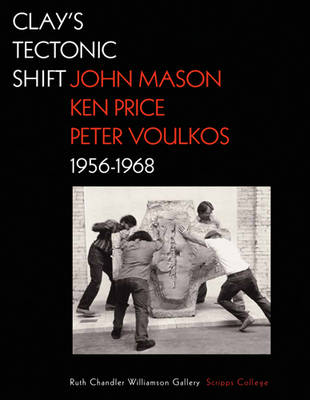 Clay's Tectonic Shift - John Mason, Ken Price, and Peter Voulkos, 1956-1968 (Hardback)