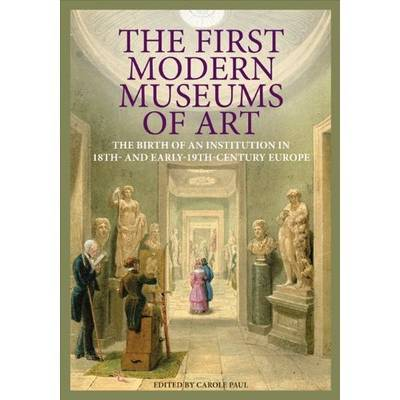 The First Modern Museums of Art - The Birth of an Institution in 18th- and Early - 19th Century Europe (Hardback)