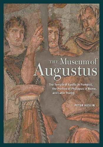 The Museum of Augustus - The Temple of Apollo in Pompeii, The Portico of Philippus in Rome, and Latin Poetry (Hardback)