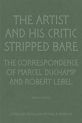 The Artist and His Critic Stripped Bare - The Correspondence of Marcel Duchamp and Robert Lebel (Hardback)