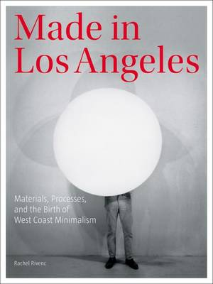 Made in Los Angeles - Materials, Processes, and the Birth of West Coast Minimalism (Paperback)