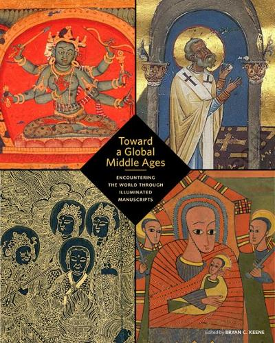 Toward a Global Middle Ages - Encountering the World through Illuminated (Paperback)
