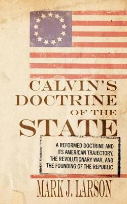 Calvin's Doctrine of the State: A Reformed Doctrine and Its American Trajectory, the Revolutionary War, and the Founding of the Republic (Paperback)