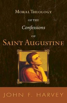 Moral Theology of the Confessions of Saint Augustine - Catholic University of America. Studies in Sacred Theology, 55 (Paperback)